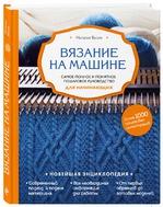 Наталья Васив «Вязание на машине. Самое полное и понятное пошаговое руководство для начинающих»