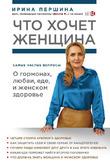 Ирина Першина «Что хочет женщина. Самые частые вопросы о гормонах, любви, еде и женском здоровье»